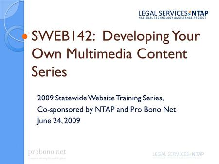 SWEB142: Developing Your Own Multimedia Content Series 2009 Statewide Website Training Series, Co-sponsored by NTAP and Pro Bono Net June 24, 2009.