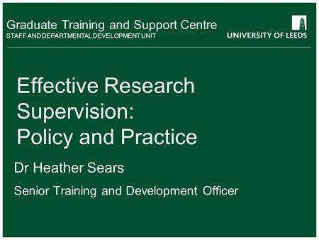 School of something FACULTY OF OTHER Graduate Training and Support Centre STAFF AND DEPARTMENTAL DEVELOPMENT UNIT Effective Research Supervision: Policy.