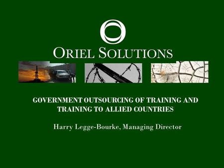 GOVERNMENT OUTSOURCING OF TRAINING AND TRAINING TO ALLIED COUNTRIES Harry Legge-Bourke, Managing Director.