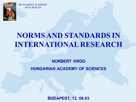 HUNGARIAN ACADEMY OF SCIENCES NORMS AND STANDARDS IN INTERNATIONAL RESEARCH NORBERT KROO HUNGARIAN ACADEMY OF SCIENCES BUDAPEST, 12. 06.03.