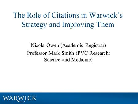 The Role of Citations in Warwick's Strategy and Improving Them Nicola Owen (Academic Registrar) Professor Mark Smith (PVC Research: Science and Medicine)