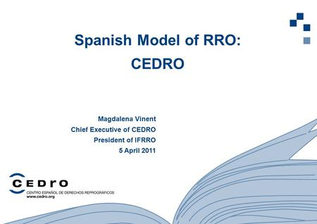 1 Spanish Model of RRO: CEDRO Magdalena Vinent Chief Executive of CEDRO President of IFRRO 5 April 2011.