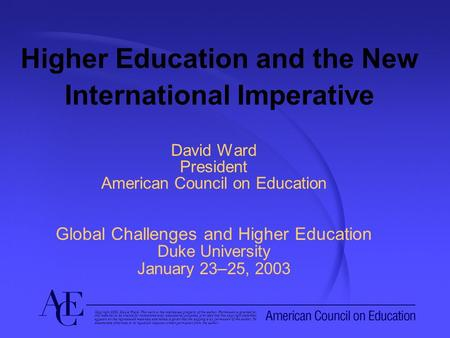 Higher Education and the New International Imperative David Ward President American Council on Education Global Challenges and Higher Education Duke University.