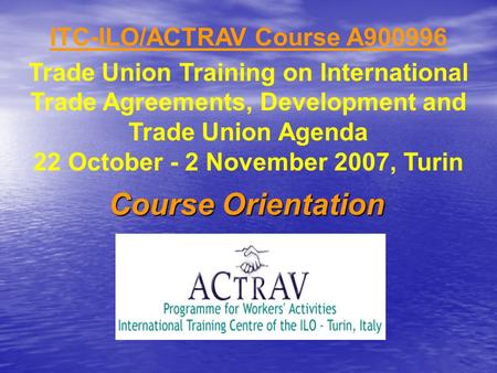 ITC-ILO/ACTRAV Course A900996 Trade Union Training on International Trade Agreements, Development and Trade Union Agenda 22 October - 2 November 2007,