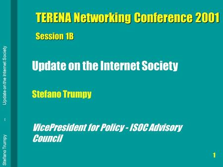 Stefano Trumpy -- Update on the Internet Society 1 TERENA Networking Conference 2001 Session 1B Update on the Internet Society Stefano Trumpy VicePresident.