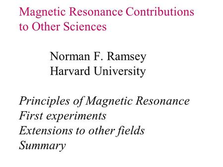 Magnetic Resonance Contributions to Other Sciences Norman F. Ramsey Harvard University Principles of Magnetic Resonance First experiments Extensions to.