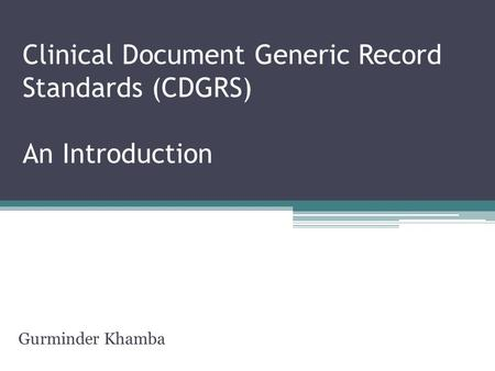 Clinical Document Generic Record Standards (CDGRS) An Introduction Gurminder Khamba.