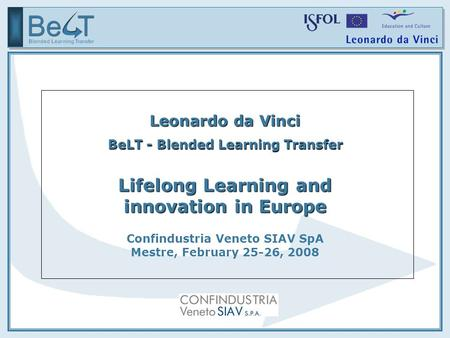 Leonardo da Vinci BeLT - Blended Learning Transfer Lifelong Learning and innovation in Europe Confindustria Veneto SIAV SpA Mestre, February 25-26, 2008.