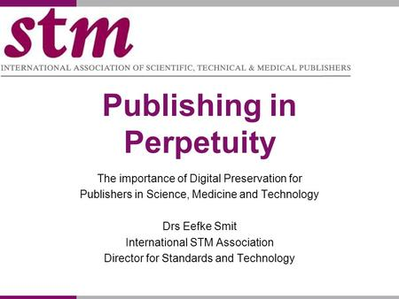 Publishing in Perpetuity The importance of Digital Preservation for Publishers in Science, Medicine and Technology Drs Eefke Smit International STM Association.