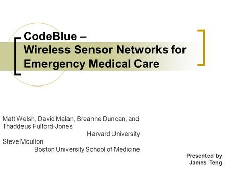 CodeBlue – Wireless Sensor Networks for Emergency Medical Care Matt Welsh, David Malan, Breanne Duncan, and Thaddeus Fulford-Jones Harvard University Steve.