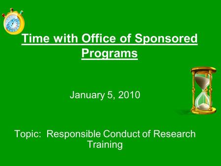 Time with Office of Sponsored Programs January 5, 2010 Topic: Responsible Conduct of Research Training.