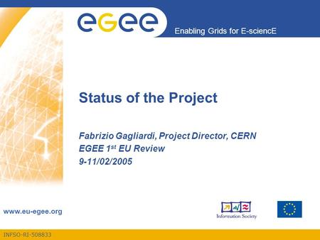 INFSO-RI-508833 Enabling Grids for E-sciencE www.eu-egee.org Status of the Project Fabrizio Gagliardi, Project Director, CERN EGEE 1 st EU Review 9-11/02/2005.
