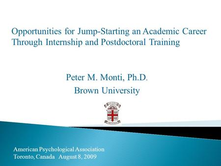 Opportunities for Jump-Starting an Academic Career Through Internship and Postdoctoral Training Peter M. Monti, Ph.D. Brown University American Psychological.