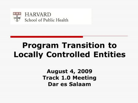 Program Transition to Locally Controlled Entities August 4, 2009 Track 1.0 Meeting Dar es Salaam.