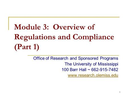 1 Module 3: Overview of Regulations and Compliance (Part 1) Office of Research and Sponsored Programs The University of Mississippi 100 Barr Hall ~ 662-915-7482.