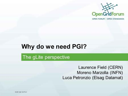 © 2006 Open Grid Forum Why do we need PGI? The gLite perspective Laurence Field (CERN) Moreno Marzolla (INFN) Luca Petronzio (Elsag Datamat)