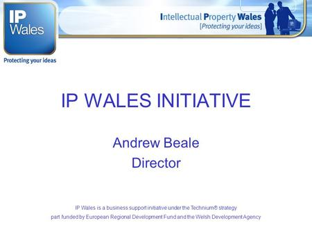 IP WALES INITIATIVE Andrew Beale Director IP Wales is a business support initiative under the Technium® strategy part funded by European Regional Development.