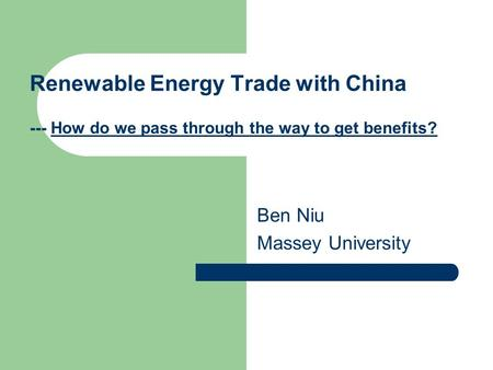 Renewable Energy Trade with China --- How do we pass through the way to get benefits? Ben Niu Massey University.