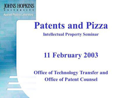 Patents and Pizza Intellectual Property Seminar 11 February 2003 Office of Technology Transfer and Office of Patent Counsel.