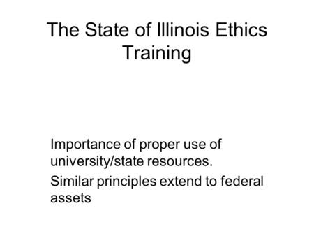 The State of Illinois Ethics Training Importance of proper use of university/state resources. Similar principles extend to federal assets.