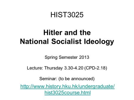 HIST3025 Hitler and the National Socialist Ideology Spring Semester 2013 Lecture: Thursday 3.30-4.20 (CPD-2.18) Seminar: (to be announced)