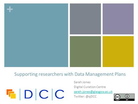 + Sarah Jones Digital Curation Centre Supporting researchers with Data Management Plans.