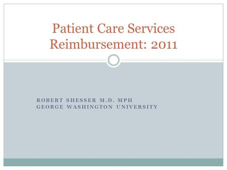 ROBERT SHESSER M.D. MPH GEORGE WASHINGTON UNIVERSITY Patient Care Services Reimbursement: 2011.
