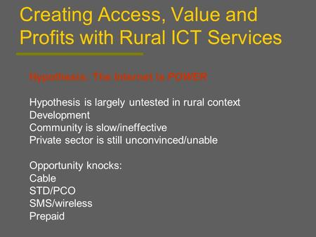 Creating Access, Value and Profits with Rural ICT Services Hypothesis: The Internet is POWER Hypothesis is largely untested in rural context Development.