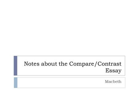 Notes about the Compare/Contrast Essay Macbeth. Overview  Definition of essay  Organization  Evidence  MLA  Final reminders/questions/turnitin.com.