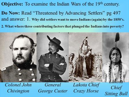 "Objective: To examine the Indian Wars of the 19 th century. Do Now: Read ""Threatened by Advancing Settlers"" pg 497 and answer: 1. Why did settlers want."