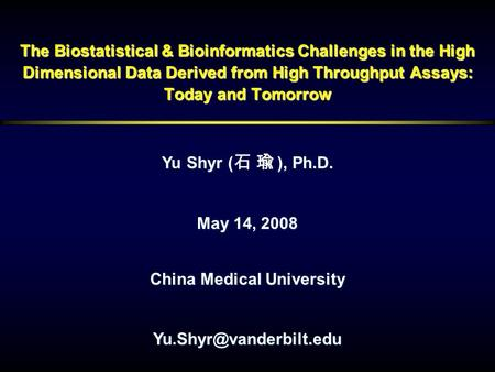 The Biostatistical & Bioinformatics Challenges in the High Dimensional Data Derived from High Throughput Assays: Today and Tomorrow Yu Shyr (), Ph.D. Yu.