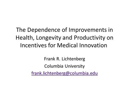 The Dependence of Improvements in Health, Longevity and Productivity on Incentives for Medical Innovation Frank R. Lichtenberg Columbia University