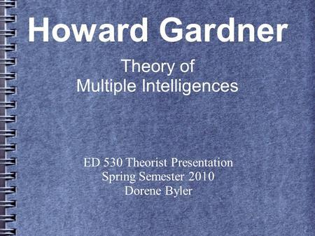 Howard Gardner Theory of Multiple Intelligences ED 530 Theorist Presentation Spring Semester 2010 Dorene Byler.