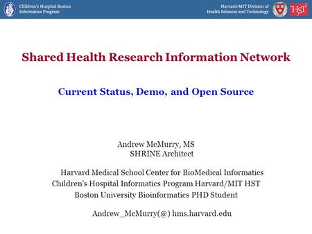 Shared Health Research Information Network Andrew McMurry, MS SHRINE Architect Harvard Medical School Center for BioMedical Informatics Children's Hospital.