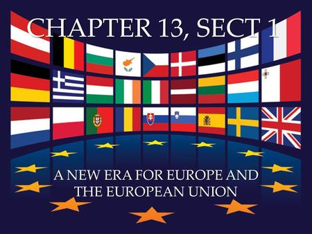{ CHAPTER 13, SECT 1 A NEW ERA FOR EUROPE AND THE EUROPEAN UNION.