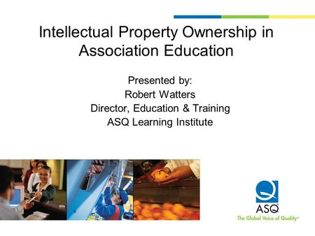 Intellectual Property Ownership in Association Education Presented by: Robert Watters Director, Education & Training ASQ Learning Institute.