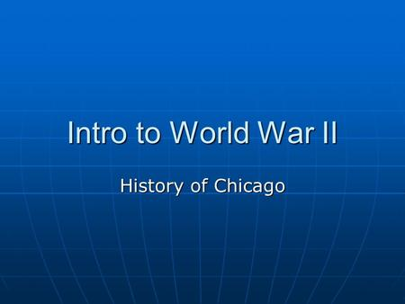 Intro to World War II History of Chicago. Bell Ringer What do you know about World War II? What do you know about World War II? How do you think Chicago.