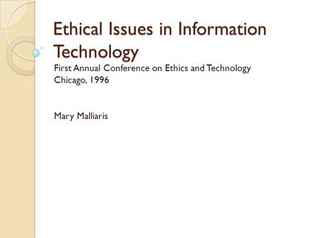 Ethical Issues in Information Technology First Annual Conference on Ethics and Technology Chicago, 1996 Mary Malliaris.