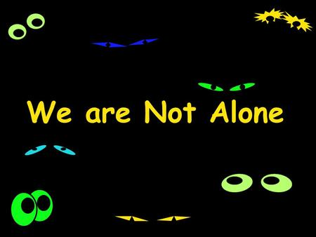 We are Not Alone.