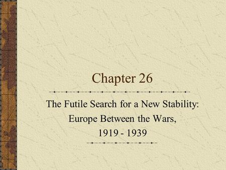 Chapter 26 The Futile Search for a New Stability: Europe Between the Wars, 1919 - 1939.