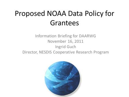 Proposed NOAA Data Policy for Grantees Information Briefing for DAARWG November 16, 2011 Ingrid Guch Director, NESDIS Cooperative Research Program.