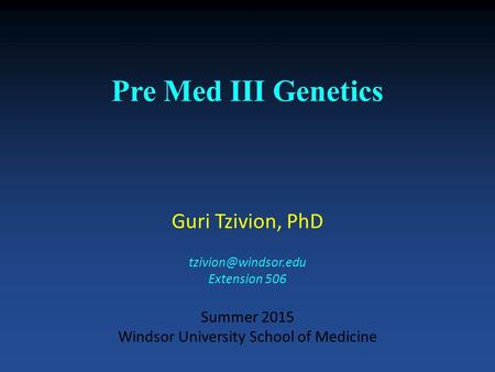 Pre Med III Genetics Guri Tzivion, PhD Extension 506 Summer 2015 Windsor University School of Medicine.