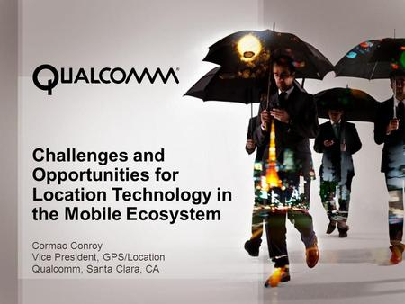 © 2012 QUALCOMM Incorporated. All rights reserved. 1 Challenges and Opportunities for Location Technology in the Mobile Ecosystem Cormac Conroy Vice President,