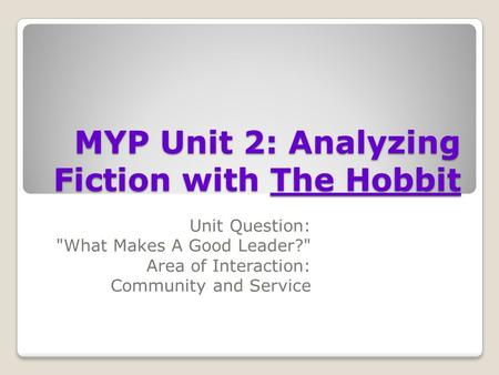 MYP Unit 2: Analyzing Fiction with The Hobbit Unit Question: What Makes A Good Leader? Area of Interaction: Community and Service.