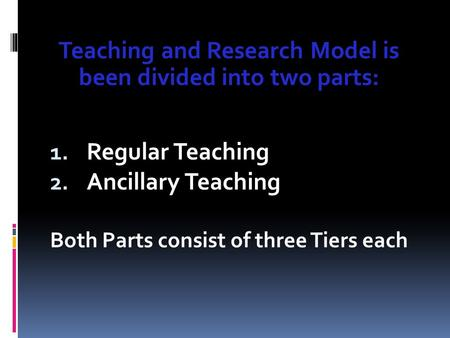 Teaching and Research Model is been divided into two parts: 1. Regular Teaching 2. Ancillary Teaching Both Parts consist of three Tiers each.