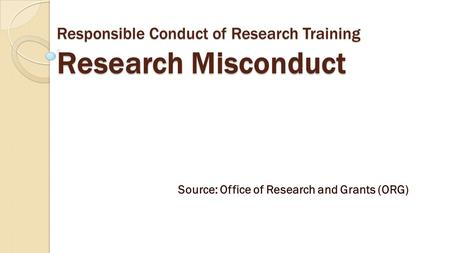 Responsible Conduct of Research Training Research Misconduct Source: Office of Research and Grants (ORG)