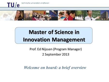 Master of Science in Innovation Management Prof. Ed Nijssen (Program Manager) 2 September 2013 Welcome on board: a brief overview.