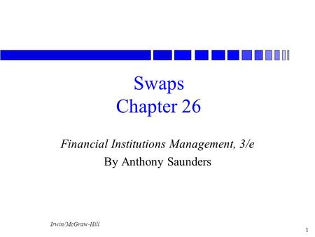 Irwin/McGraw-Hill 1 Swaps Chapter 26 Financial Institutions Management, 3/e By Anthony Saunders.