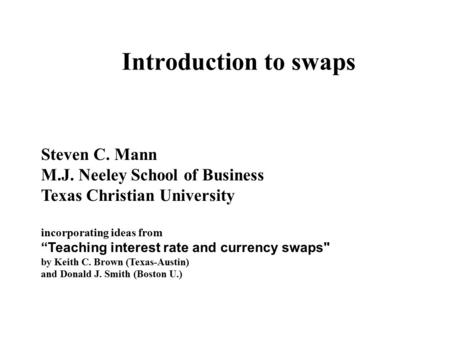 "Introduction to swaps Steven C. Mann M.J. Neeley School of Business Texas Christian University incorporating ideas from ""Teaching interest rate and currency."