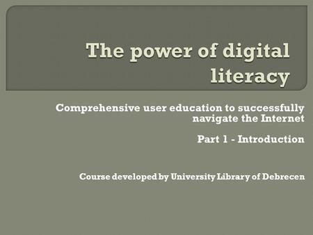 Comprehensive user education to successfully navigate the Internet Part 1 - Introduction Course developed by University Library of Debrecen.